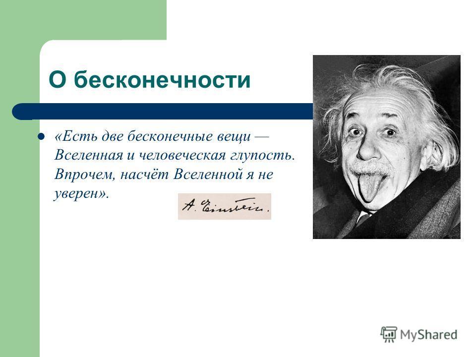 О бесконечности «Есть две бесконечные вещи Вселенная и человеческая глупость. Впрочем, насчёт Вселенной я не уверен».