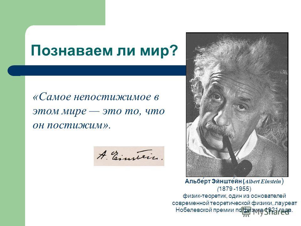 Познаваем ли мир? Альбе́рт Эйнште́йн ( Albert Einstein ) (1879 -1955) физик-теоретик, один из основателей современной теоретической физики, лауреат Нобелевской премии по физике 1921 года. «Самое непостижимое в этом мире это то, что он постижим».