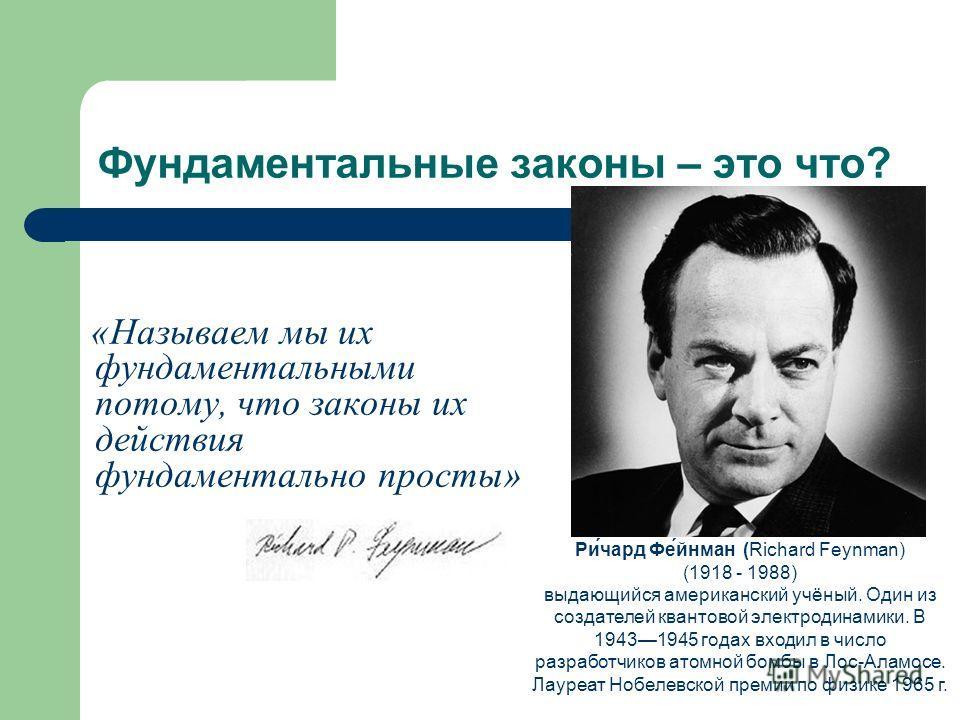 Фундаментальные законы – это что? «Называем мы их фундаментальными потому, что законы их действия фундаментально просты» Ри́чард Фе́йнман (Richard Feynman) (1918 - 1988) выдающийся американский учёный. Один из создателей квантовой электродинамики. В
