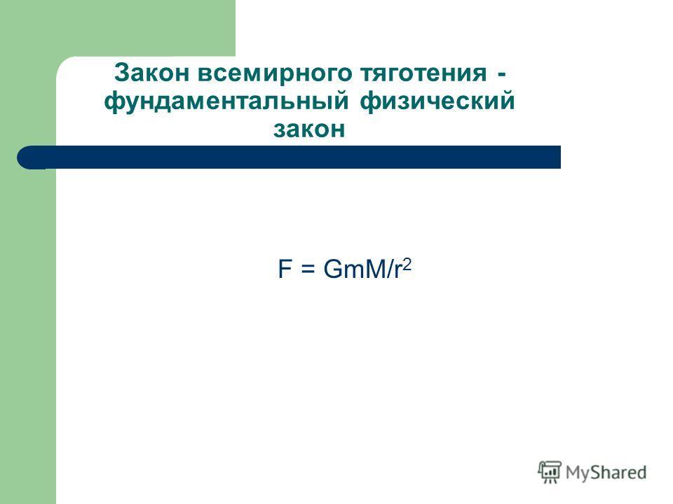 Закон всемирного тяготения - фундаментальный физический закон F = GmM/r 2