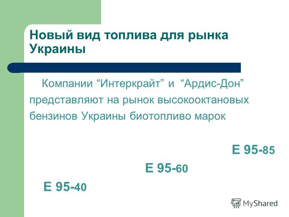 Новый вид топлива для рынка Украины Компании Интеркрайт и Ардис-Дон представляют на рынок высокооктановых бензинов Украины биотопливо марок Е 95- 85 Е 95- 60 Е 95- 40