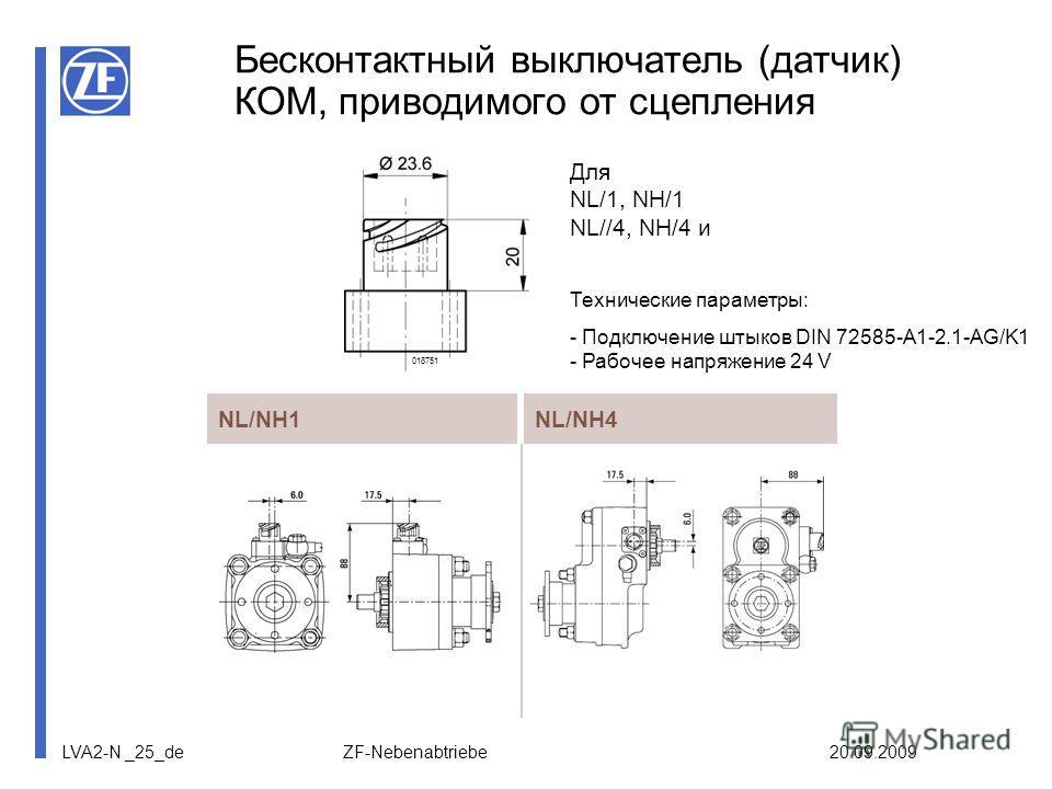 LVA2-N _25_de ZF-Nebenabtriebe 20.09.2009 Бесконтактный выключатель (датчик) КОМ, приводимого от сцепления NL/NH1NL/NH4 018751 Технические параметры: - Подключение штыков DIN 72585-A1-2.1-AG/K1 - Рабочее напряжение 24 V Для NL/1, NH/1 NL//4, NH/4 и