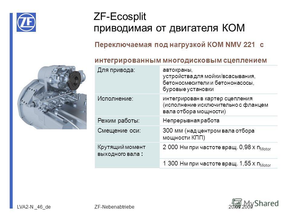 LVA2-N _46_de ZF-Nebenabtriebe 20.09.2009 ZF-Ecosplit приводимая от двигателя КОМ Переключаемая под нагрузкой КОМ NMV 221 с интегрированным многодисковым сцеплением Для привода: автокраны, устройства для мойки/всасывания, бетоносмесители и бетононасо