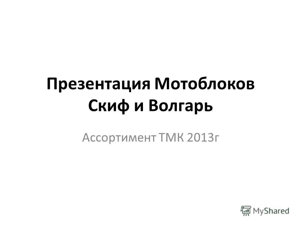 Презентация Мотоблоков Скиф и Волгарь Ассортимент ТМК 2013 г