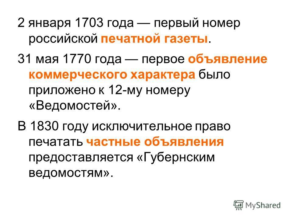 2 января 1703 года первый номер российской печатной газеты. 31 мая 1770 года первое объявление коммерческого характера было приложено к 12-му номеру «Ведомостей». В 1830 году исключительное право печатать частные объявления предоставляется «Губернски