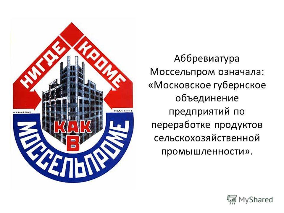 Аббревиатура Моссельпром означала: «Московское губернское объединение предприятий по переработке продуктов сельскохозяйственной промышленности».