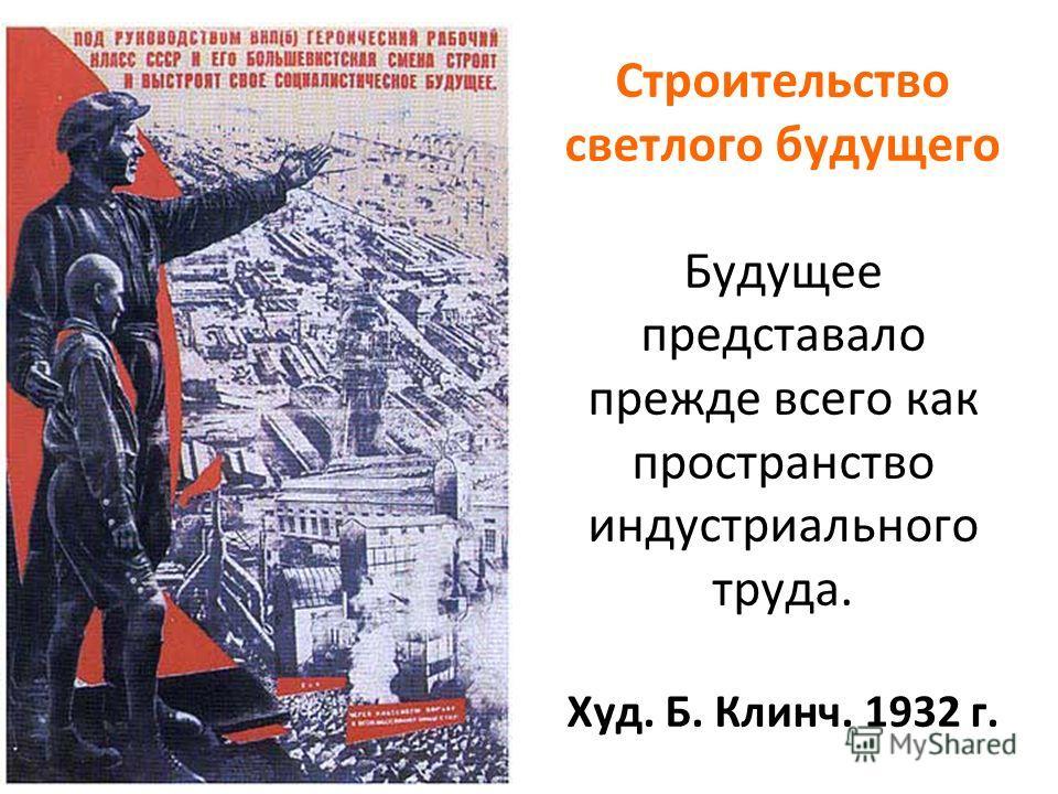 Строительство светлого будущего Будущее представало прежде всего как пространство индустриального труда. Худ. Б. Клинч. 1932 г.