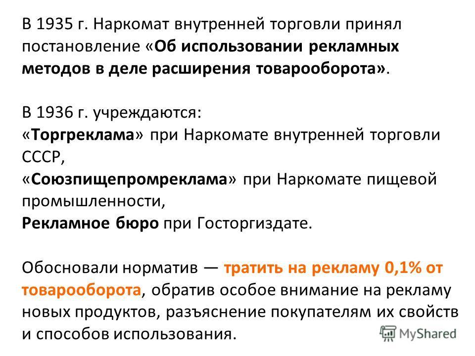В 1935 г. Наркомат внутренней торговли принял постановление «Об использовании рекламных методов в деле расширения товарооборота». В 1936 г. учреждаются: «Торгреклама» при Наркомате внутренней торговли СССР, «Союзпищепромреклама» при Наркомате пищевой