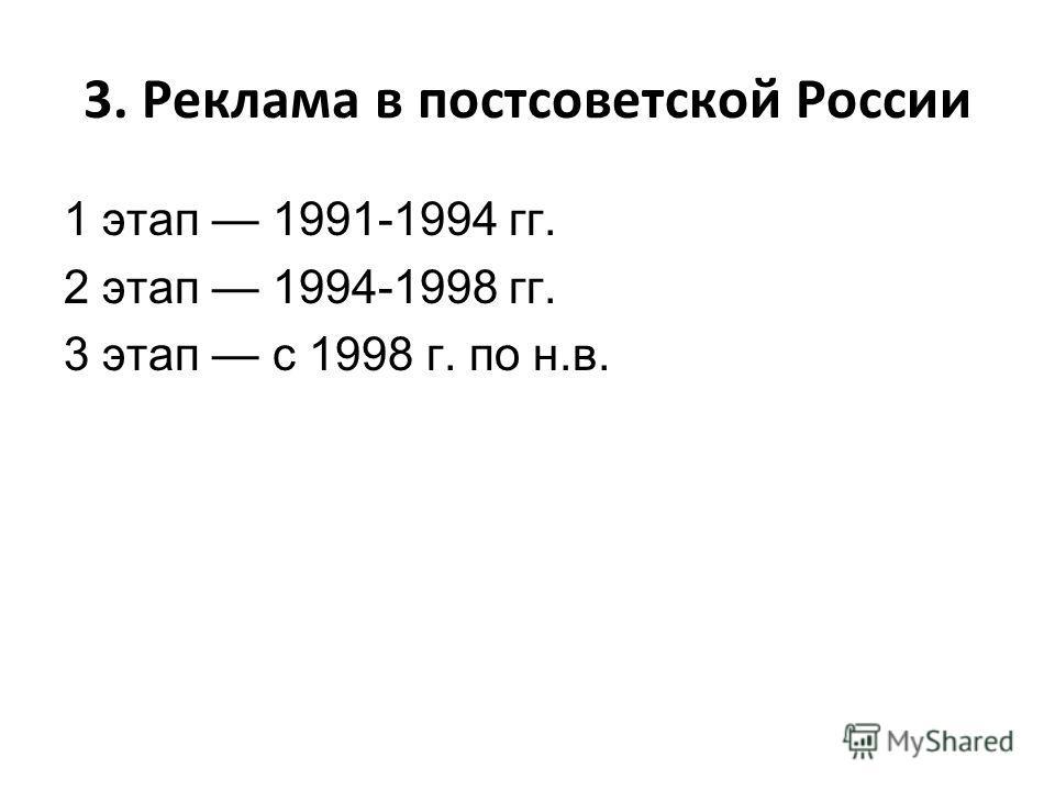 3. Реклама в постсоветской России 1 этап 1991-1994 гг. 2 этап 1994-1998 гг. 3 этап с 1998 г. по н.в.