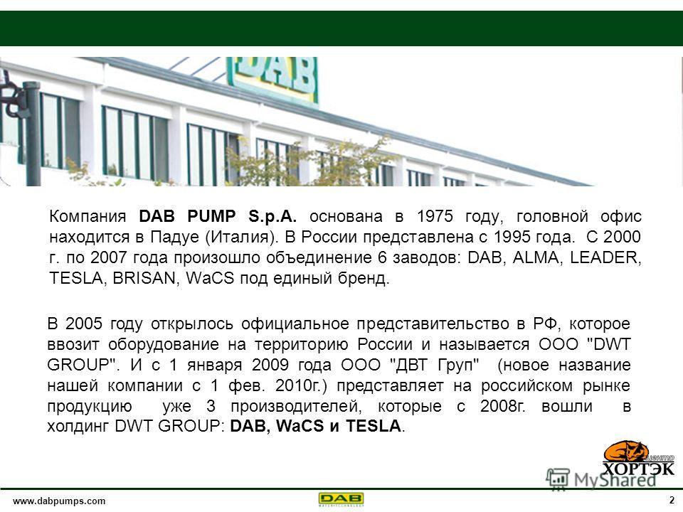 www.dabpumps.com 2 Компания DAB PUMP S.p.A. основана в 1975 году, головной офис находится в Падуе (Италия). В России представлена с 1995 года. С 2000 г. по 2007 года произошло объединение 6 заводов: DAB, ALMA, LEADER, TESLA, BRISAN, WaCS под единый б