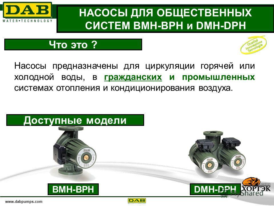 www.dabpumps.com 20 НАСОСЫ ДЛЯ ОБЩЕСТВЕННЫХ СИСТЕМ BMH-BPH и DMH-DPH Что это ? Насосы предназначены для циркуляции горячей или холодной воды, в гражданских и промышленных системах отопления и кондиционирования воздуха. Доступные модели BMH-BPHDMH-DPH