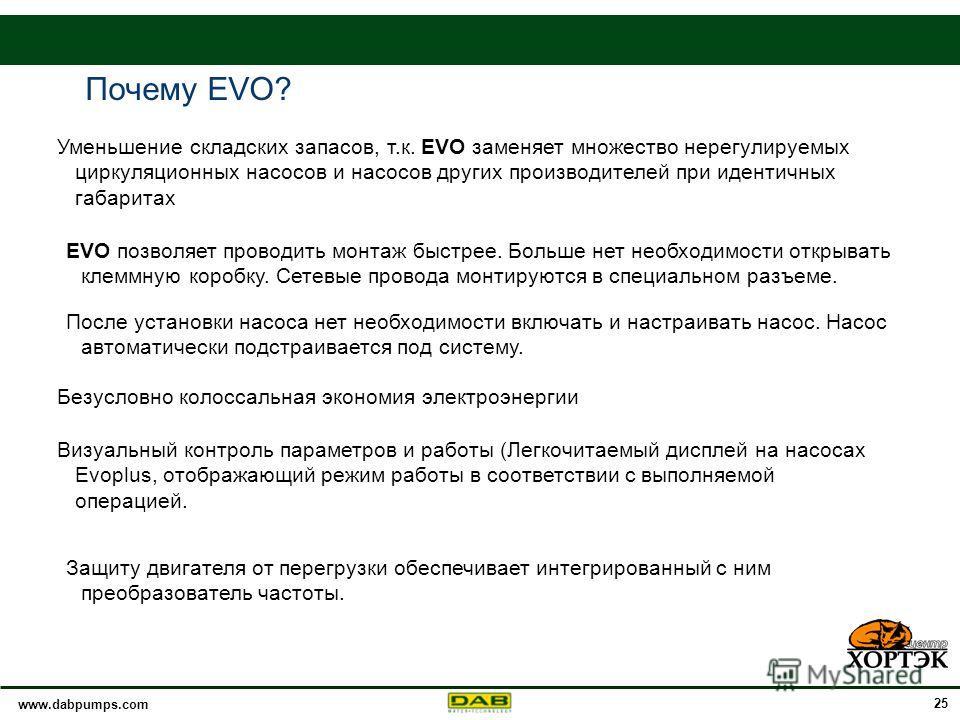 www.dabpumps.com 25 Уменьшение складских запасов, т.к. EVO заменяет множество нерегулируемых циркуляционных насосов и насосов других производителей при идентичных габаритах Визуальный контроль параметров и работы (Легкочитаемый дисплей на насосах Evo
