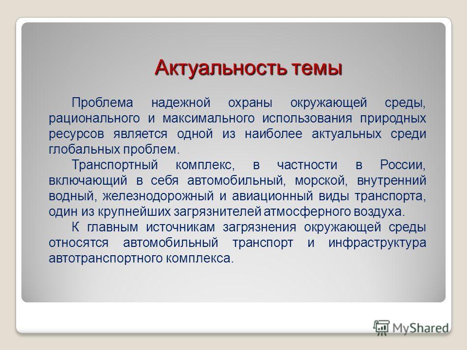 Актуальность темы Проблема надежной охраны окружающей среды, рационального и максимального использования природных ресурсов является одной из наиболее актуальных среди глобальных проблем. Транспортный комплекс, в частности в России, включающий в себя