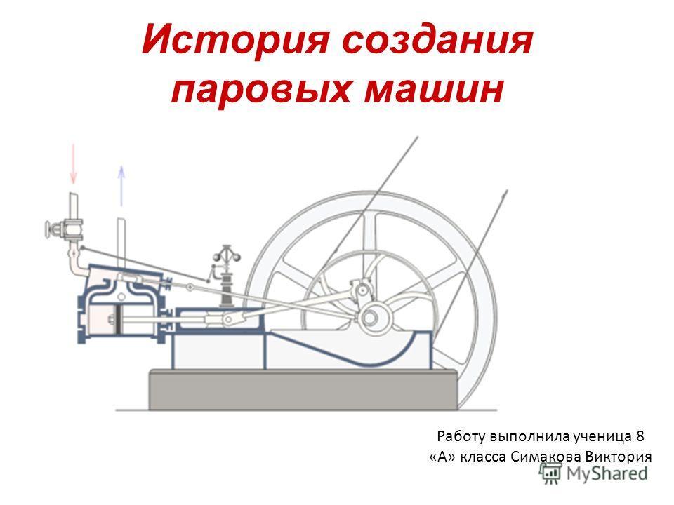 История создания паровых машин Работу выполнила ученица 8 «А» класса Симакова Виктория