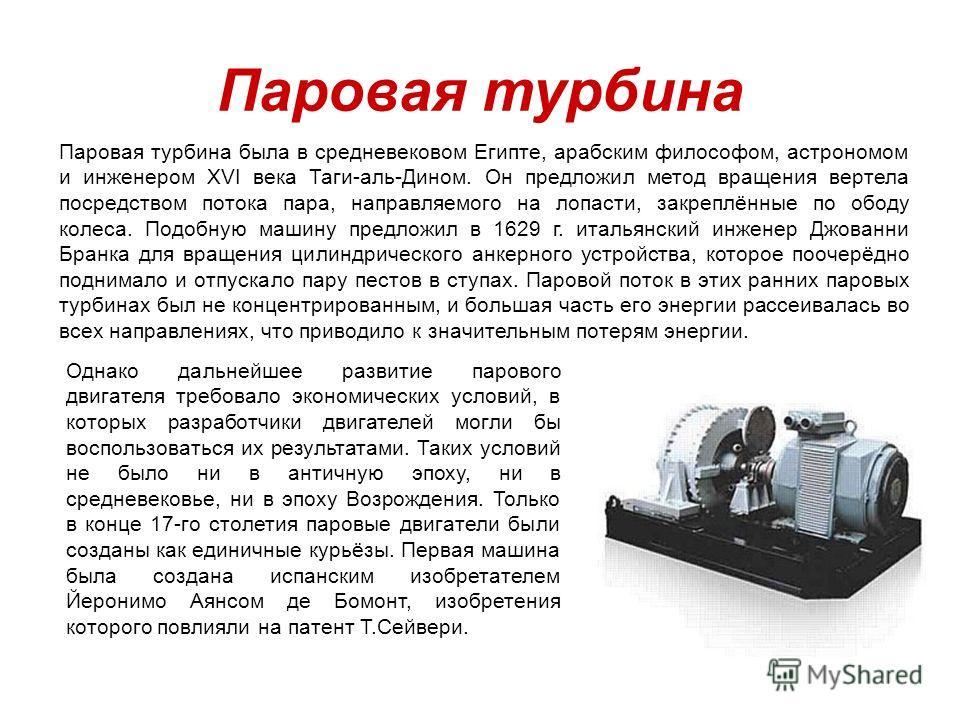 Паровая турбина была в средневековом Египте, арабским философом, астрономом и инженером XVI века Таги-аль-Дином. Он предложил метод вращения вертела посредством потока пара, направляемого на лопасти, закреплённые по ободу колеса. Подобную машину пред