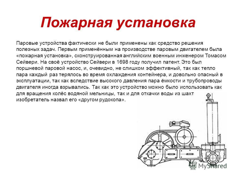 Пожарная установка Паровые устройства фактически не были применены как средство решения полезных задач. Первым применённым на производстве паровым двигателем была «пожарная установка», сконструированная английским военным инженером Томасом Сейвери. Н