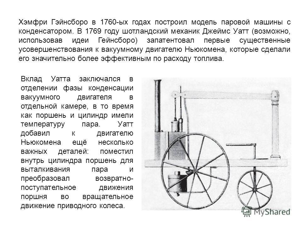 Хэмфри Гэйнсборо в 1760-ых годах построил модель паровой машины с конденсатором. В 1769 году шотландский механик Джеймс Уатт (возможно, использовав идеи Гейнсборо) запатентовал первые существенные усовершенствования к вакуумному двигателю Ньюкомена,