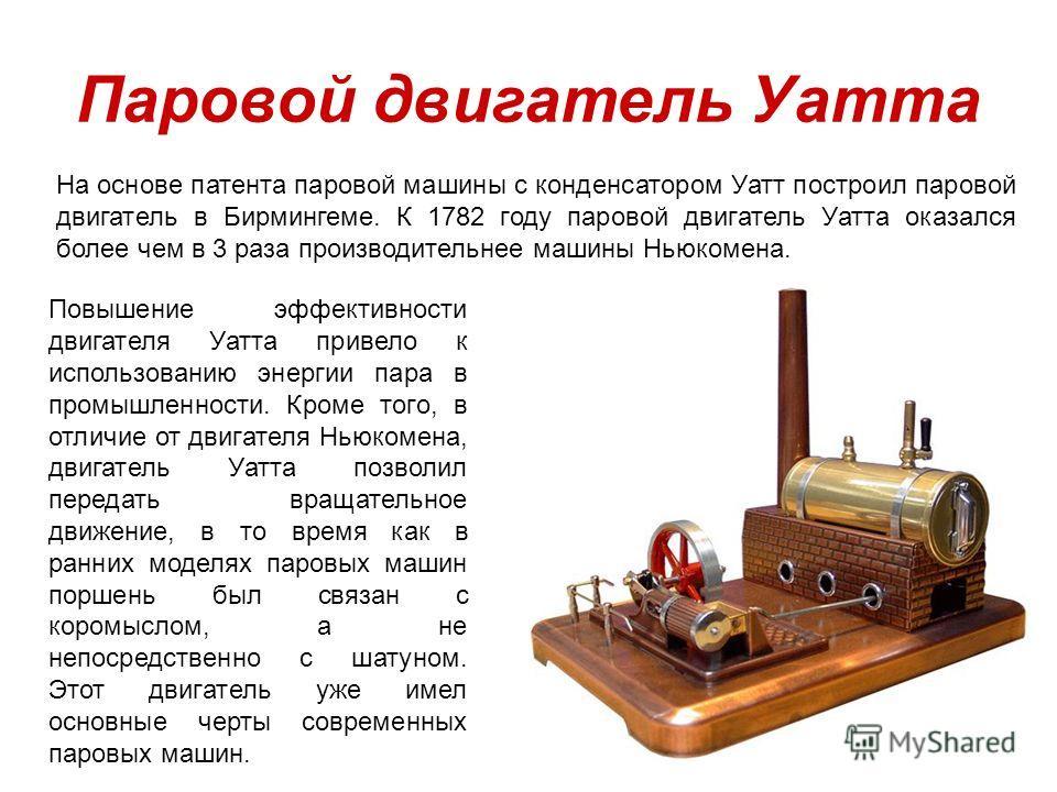 Паровой двигатель Уатта На основе патента паровой машины с конденсатором Уатт построил паровой двигатель в Бирмингеме. К 1782 году паровой двигатель Уатта оказался более чем в 3 раза производительнее машины Ньюкомена. Повышение эффективности двигател