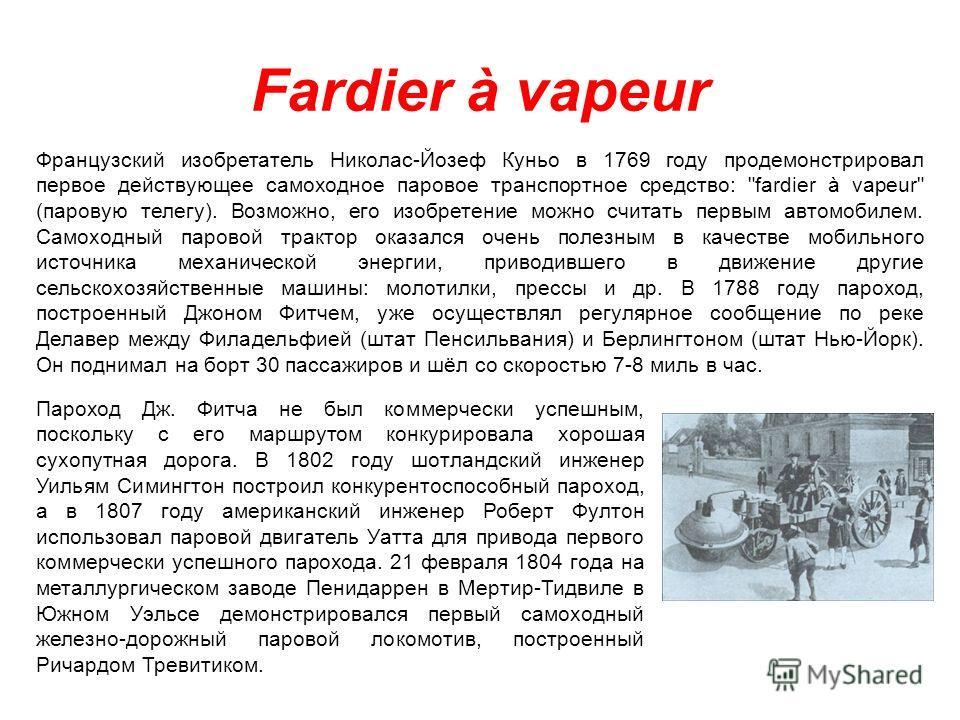 Fardier à vapeur Французский изобретатель Николас-Йозеф Куньо в 1769 году продемонстрировал первое действующее самоходное паровое транспортное средство: