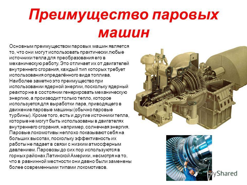 Основным преимуществом паровых машин является то, что они могут использовать практически любые источники тепла для преобразования его в механическую работу. Это отличает их от двигателей внутреннего сгорания, каждый тип которых требует использования