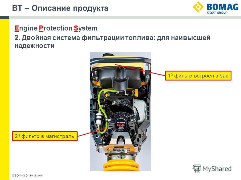 BT – Описание продукта Engine Protection System 2. Двойная система фильтрации топлива: для наивысшей надежности © BOMAG GmbH Slide 6 1 й фильтр встроен в бак 2 й фильтр в магистраль
