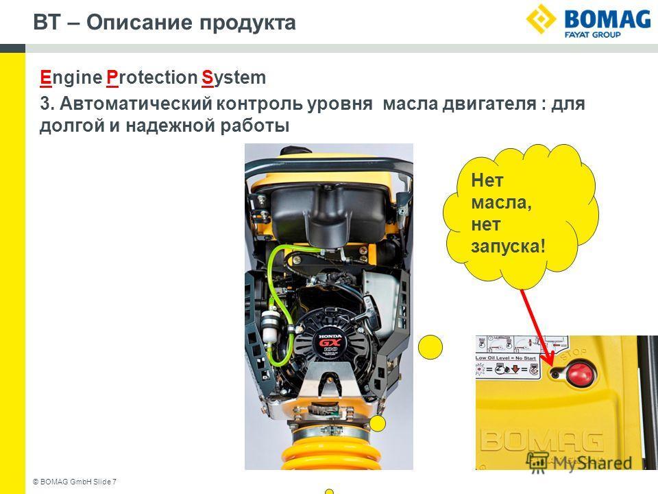BT – Описание продукта Engine Protection System 3. Автоматический контроль уровня масла двигателя : для долгой и надежной работы © BOMAG GmbH Slide 7 Нет масла, нет запуска!