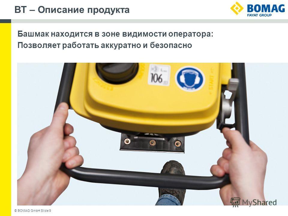 BT – Описание продукта Башмак находится в зоне видимости оператора: Позволяет работать аккуратно и безопасно © BOMAG GmbH Slide 9