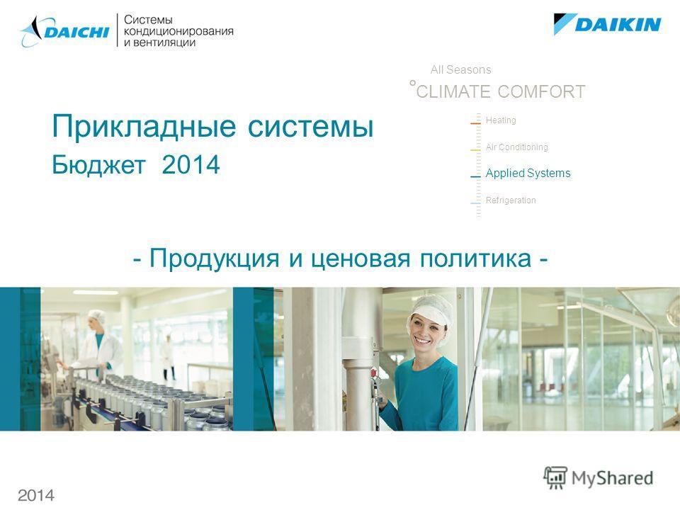 Heating Air Conditioning Applied Systems Refrigeration ° All Seasons CLIMATE COMFORT Прикладные системы Бюджет 2014 - Продукция и ценовая политика -