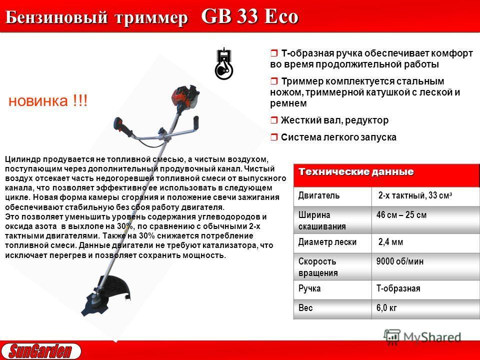 Бензиновый триммер GB 33 Eco Т-образная ручка обеспечивает комфорт во время продолжительной работы Триммер комплектуется стальным ножом, триммерной катушкой с леской и ремнем Жесткий вал, редуктор Система легкого запуска Технические данные Двигатель