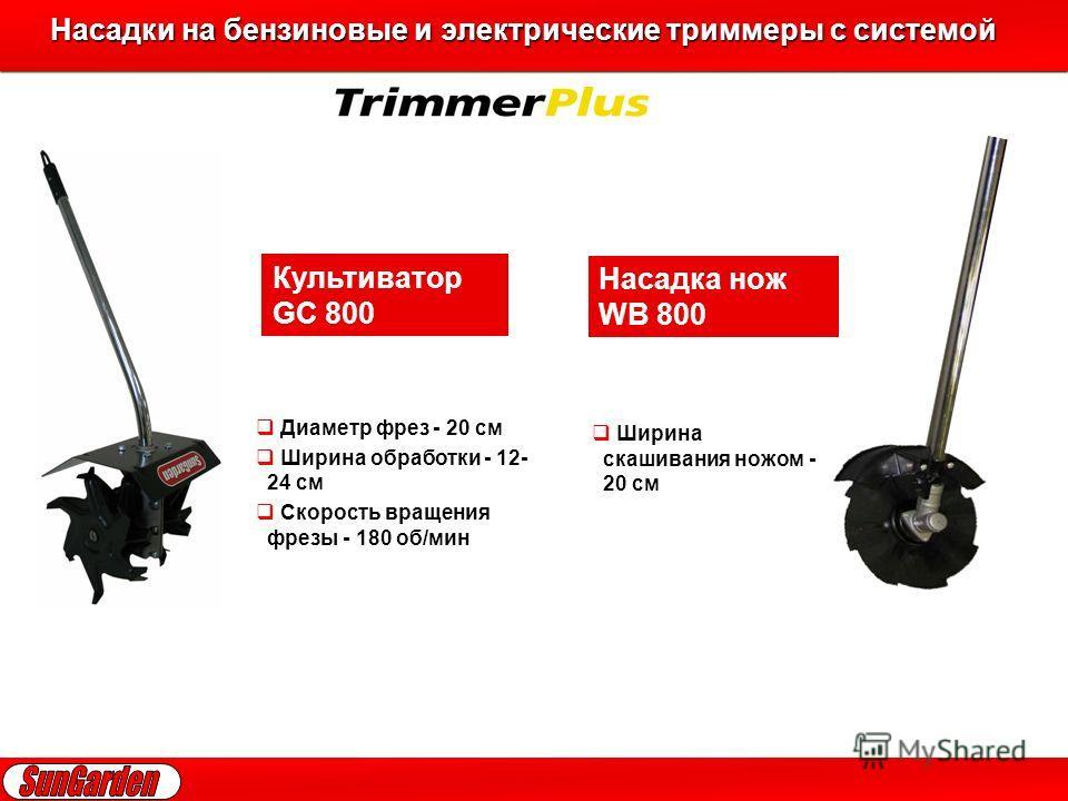 Насадки на бензиновые и электрические триммеры с системой Насадки на бензиновые и электрические триммеры с системой Культиватор GC 800 Насадка нож WB 800 Диаметр фрез - 20 см Ширина обработки - 12- 24 см Скорость вращения фрезы - 180 об/мин Ширина ск