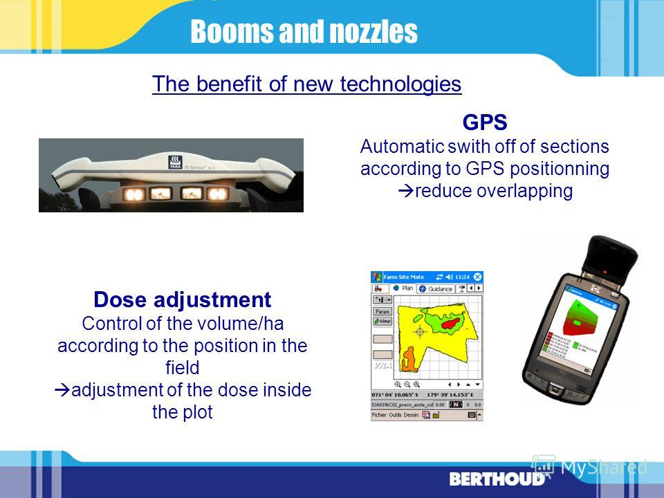 Dose adjustment Control of the volume/ha according to the position in the field adjustment of the dose inside the plot The benefit of new technologies GPS Automatic swith off of sections according to GPS positionning reduce overlapping Booms and nozz