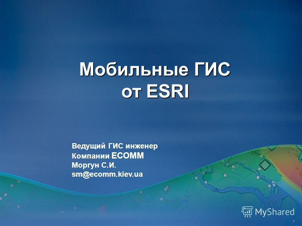 Мобильные ГИС от ESRI 1 Ведущий ГИС инженер Компании ЕСОММ Моргун С.И. sm@ecomm.kiev.ua