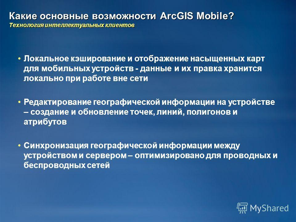 Какие основные возможности ArcGIS Mobile? Технология интеллектуальных клиентов Локальное кэширование и отображение насыщенных карт для мобильных устройств - данные и их правка хранится локально при работе вне сети Редактирование географической информ