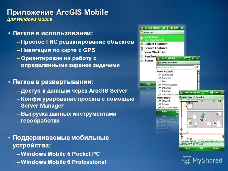 Приложение ArcGIS Mobile Для Windows Mobile Легкое в использовании: – –Простое ГИС редактирование объектов – –Навигация по карте с GPS – –Ориентирован на работу с определенными заранее задачами Легкое в развертывании: – –Доступ к данным через ArcGIS