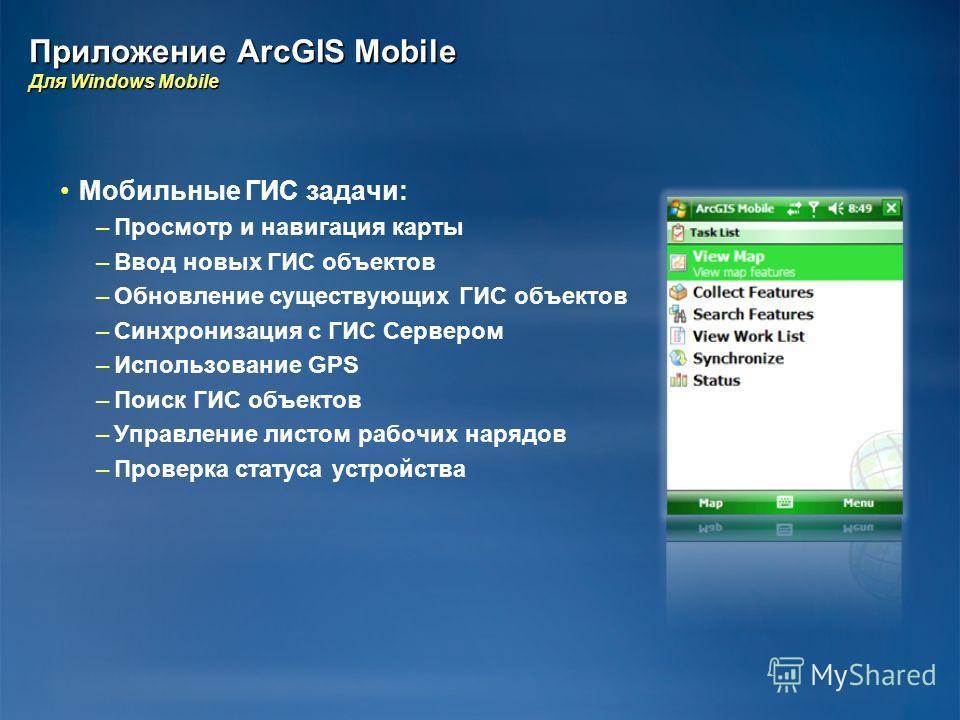 Приложение ArcGIS Mobile Для Windows Mobile Мобильные ГИС задачи: – –Просмотр и навигация карты – –Ввод новых ГИС объектов – –Обновление существующих ГИС объектов – –Синхронизация с ГИС Сервером – –Использование GPS – –Поиск ГИС объектов – –Управлени