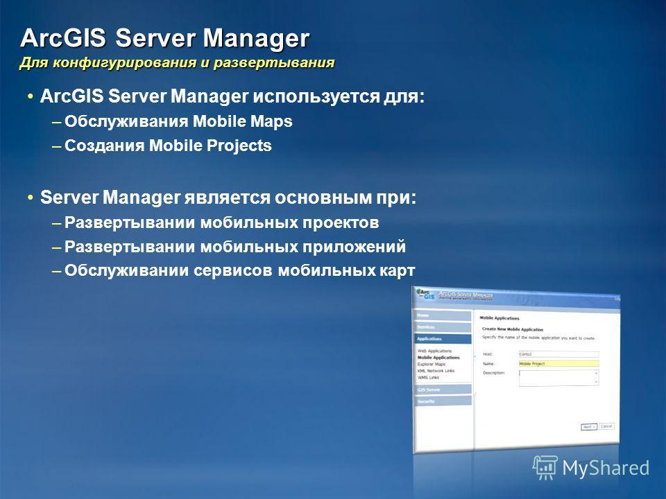 ArcGIS Server Manager Для конфигурирования и развертывания ArcGIS Server Manager используется для: – –Обслуживания Mobile Maps – –Создания Mobile Projects Server Manager является основным при: – –Развертывании мобильных проектов – –Развертывании моби