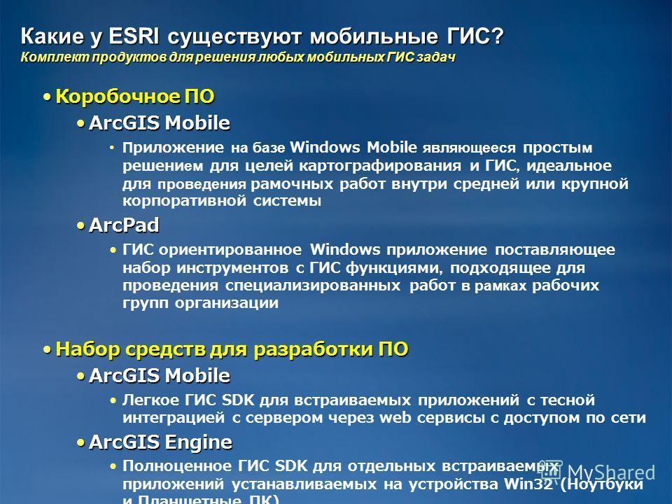 Какие у ESRI существуют мобильные ГИС? Комплект продуктов для решения любых мобильных ГИС задач Коробочное ПОКоробочное ПО ArcGIS MobileArcGIS Mobile Приложение на базе Windows Mobile являющееся простым решением для целей картографирования и ГИС, иде