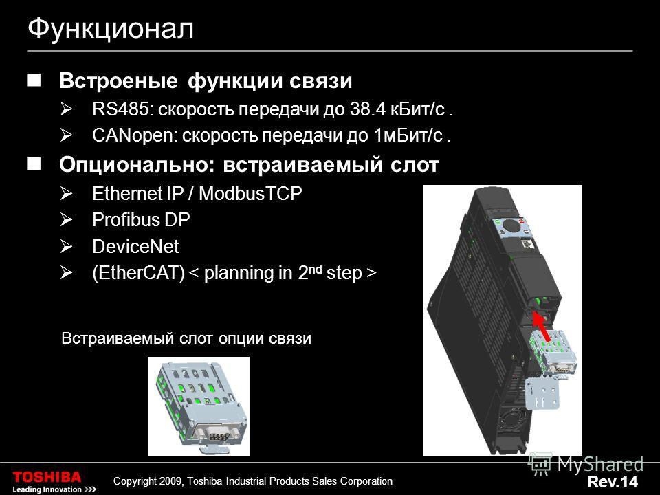 18 Copyright 2009, Toshiba Industrial Products Sales Corporation Rev.14 Функционал Встроеные функции связи RS485: скорость передачи до 38.4 к Бит/с. CANopen: скорость передачи до 1 м Бит/с. Опционально: встраиваемый слот Ethernet IP / ModbusTCP Profi