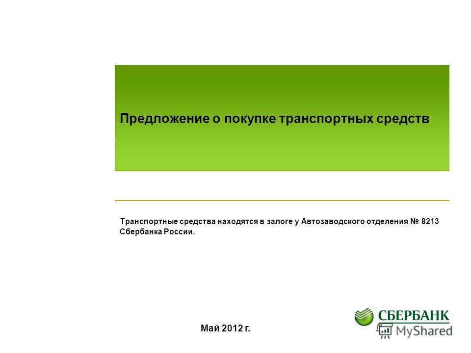 Предложение о покупке транспортных средств Транспортные средства находятся в залоге у Автозаводского отделения 8213 Сбербанка России. Май 2012 г.