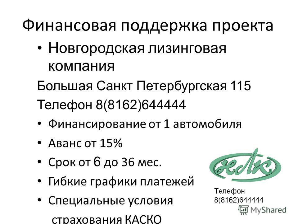 Финансовая поддержка проекта Новгородская лизинговая компания Большая Санкт Петербургская 115 Телефон 8(8162)644444 Финансирование от 1 автомобиля Аванс от 15% Срок от 6 до 36 мес. Гибкие графики платежей Специальные условия страхования КАСКО Телефон