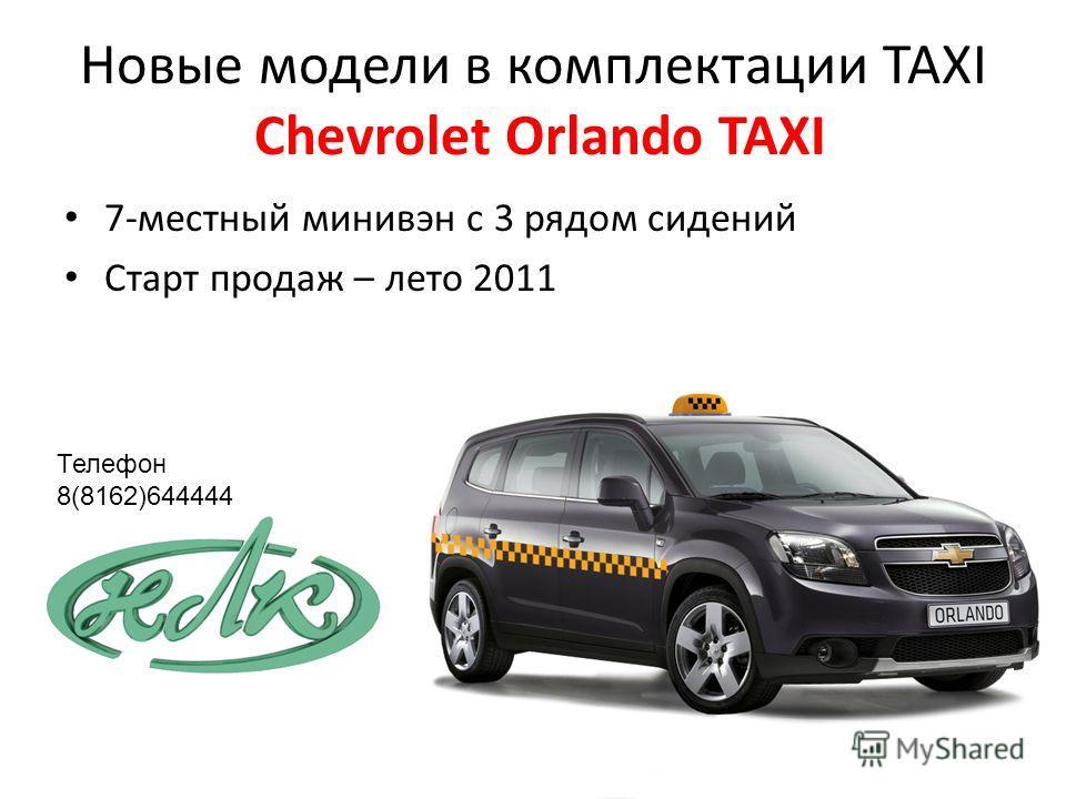 Новые модели в комплектации TAXI Chevrolet Orlando TAXI 7-местный минивэн c 3 рядом сидений Старт продаж – лето 2011 Телефон 8(8162)644444