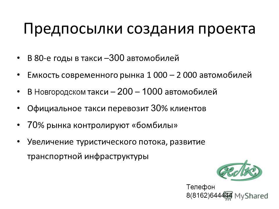 Предпосылки создания проекта В 80-е годы в такси – 300 автомобилей Емкость современного рынка 1 000 – 2 000 автомобилей В Новгородском такси – 200 – 1000 автомобилей Официальное такси перевозит 30 % клиентов 70 % рынка контролируют «бомбилы» Увеличен