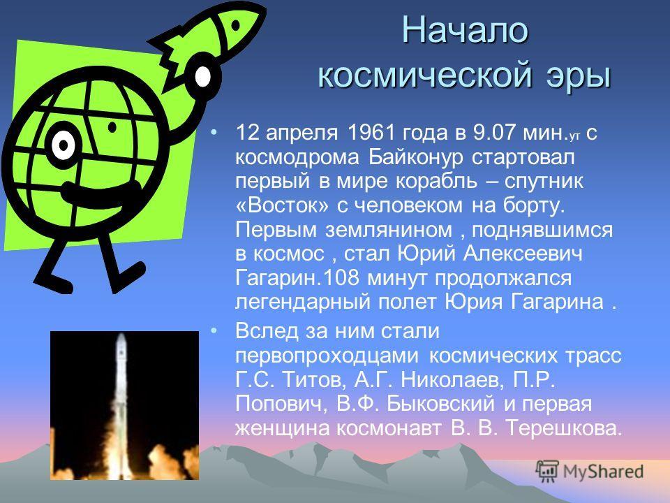 Начало космической эры 12 апреля 1961 года в 9.07 мин. ут с космодрома Байконур стартовал первый в мире корабль – спутник «Восток» с человеком на борту. Первым землянином, поднявшимся в космос, стал Юрий Алексеевич Гагарин.108 минут продолжался леген
