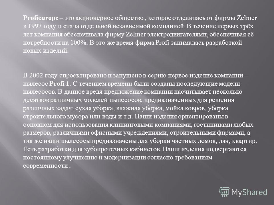 Profieurope – это акционерное общество, которое отделилась от фирмы Zelmer в 1997 году и стала отдельной независимой компанией. В течение первых трёх лет компания обеспечивала фирму Zelmer электродвигателями, обеспечивая её потребности на 100%. В это