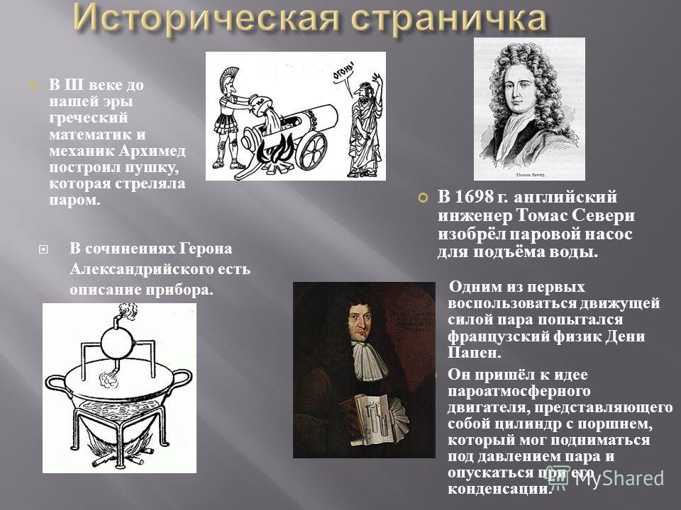 В сочинениях Герона Александрийского есть описание прибора. В III веке до нашей эры греческий математик и механик Архимед построил пушку, которая стреляла паром. Одним из первых воспользоваться движущей силой пара попытался французский физик Дени Пап