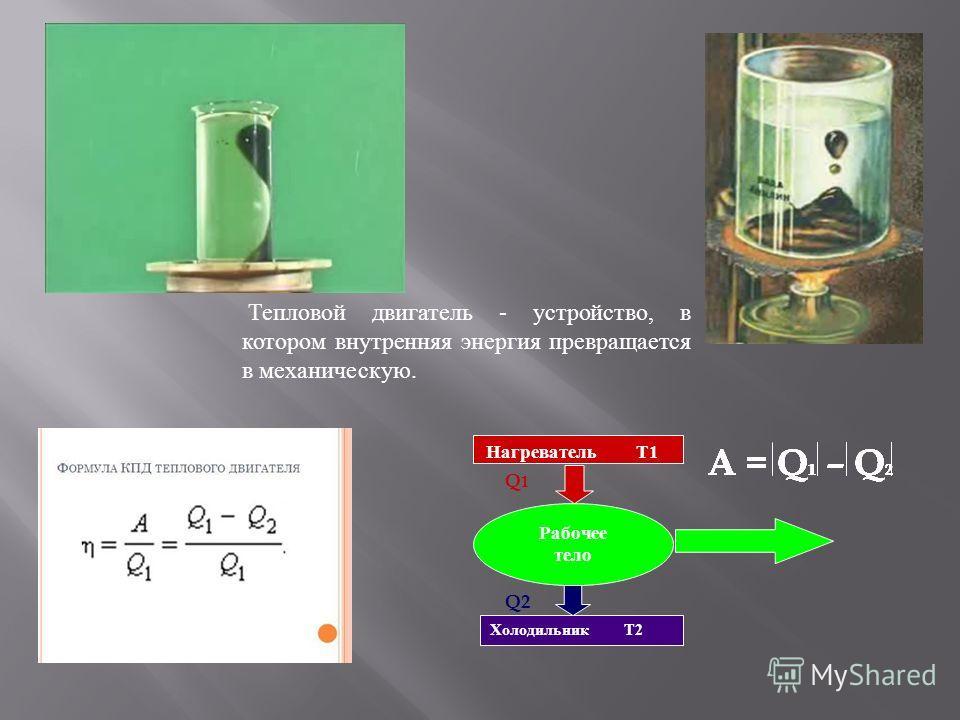 Тепловой двигатель - устройство, в котором внутренняя энергия превращается в механическую. Рабочее тело Q1Q1 Q2 Нагреватель Т1 Холодильник Т2 A = Q 1 – Q 2