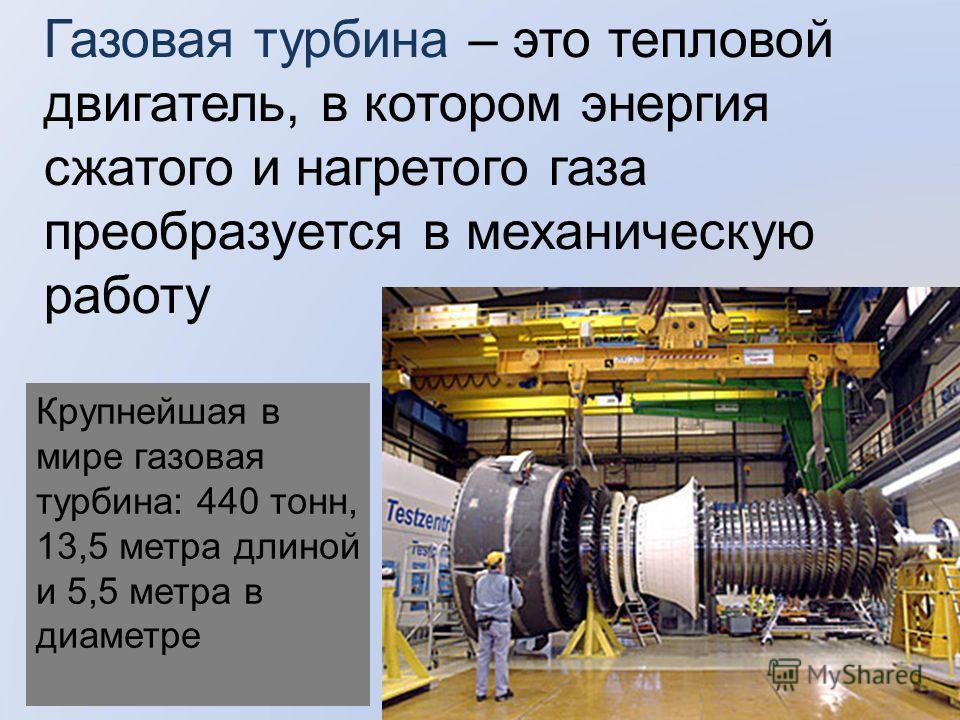 Газовая турбина – это тепловой двигатель, в котором энергия сжатого и нагретого газа преобразуется в механическую работу Крупнейшая в мире газовая турбина: 440 тонн, 13,5 метра длиной и 5,5 метра в диаметре