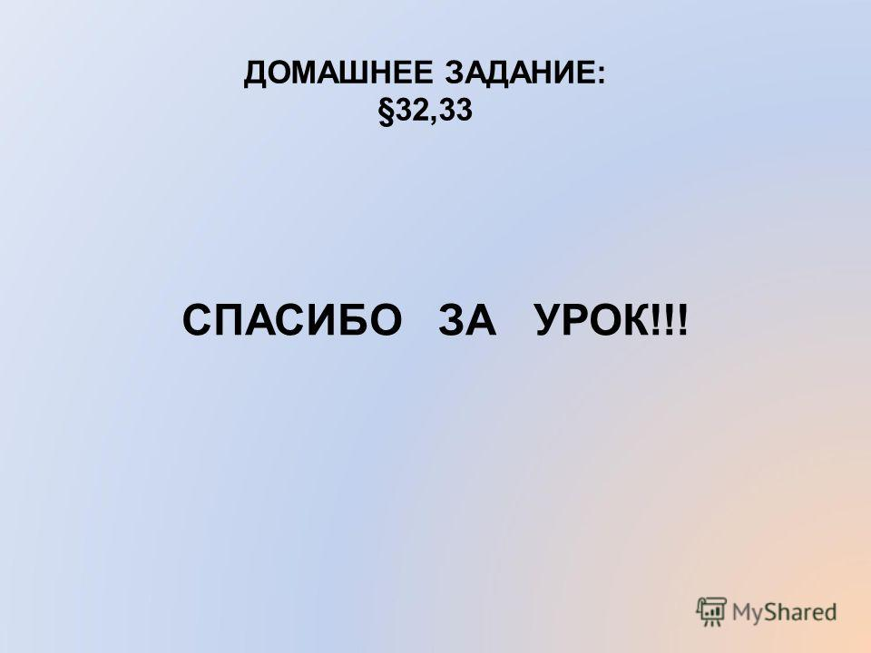 ДОМАШНЕЕ ЗАДАНИЕ: §32,33 СПАСИБО ЗА УРОК!!!