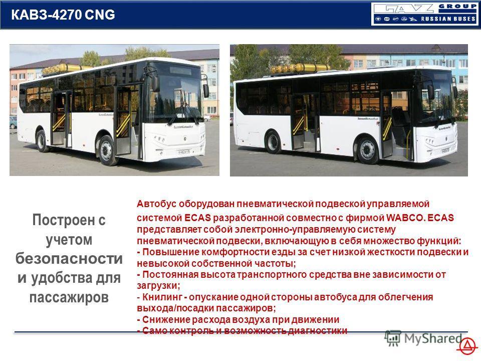 Построен с учетом безопасности и удобства для пассажиров КАВЗ-4270 CNG Автобус оборудован пневматической подвеской управляемой системой ECAS разработанной совместно с фирмой WABCO. ECAS представляет собой электронно-управляемую систему пневматической