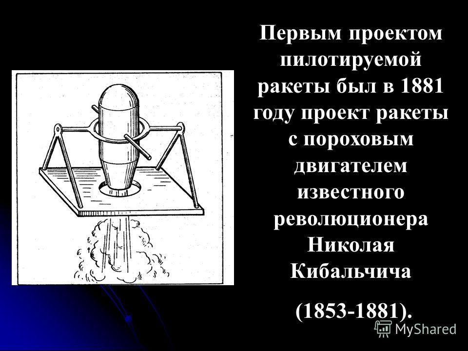 Первым проектом пилотируемой ракеты был в 1881 году проект ракеты с пороховым двигателем известного революционера Николая Кибальчича (1853-1881).
